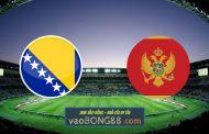 Soi kèo, nhận định Bosnia Herzegovina vs Montenegro - 23h00 - 02/06/2021